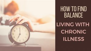HOW TO FIND BALANCE LIVING WITH CHRONIC ILLNESS